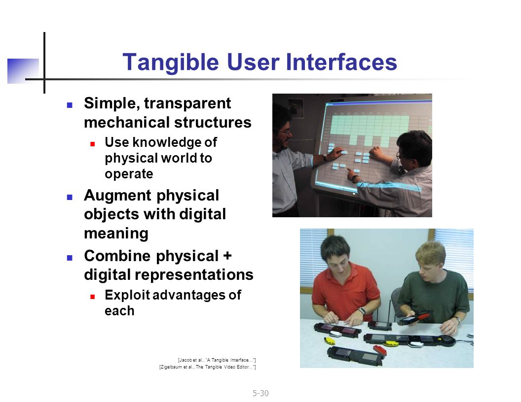 5-30 Tangible User Interfaces Simple, transparent mechanical structures Use knowledge of physical world to operate Augment physical objects with digital meaning Combine physical + digital representations Exploit advantages of each [Jacob et al., A Tangible Interface... ] [Zigelbaum et al., The Tangible Video Editor... ]