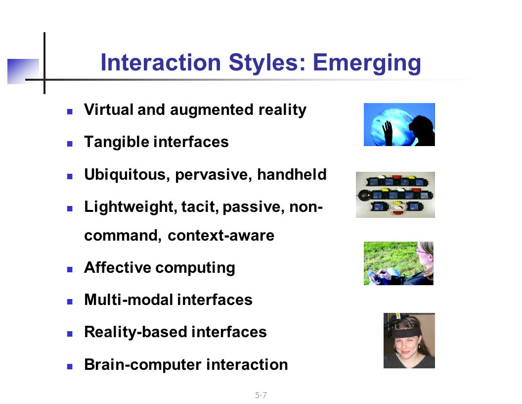 5-28 Implications for Software CurrentFuture Single thread I/OParallel, asynchronous dialogues; may be interrelated Discrete tokensContinuous inputs and responses (plus discrete) Precise tokensProbabilistic input, not easily tokenized Sequence, not timeReal-time requirements, deadline-based Explicit user commands Passive monitoring of user