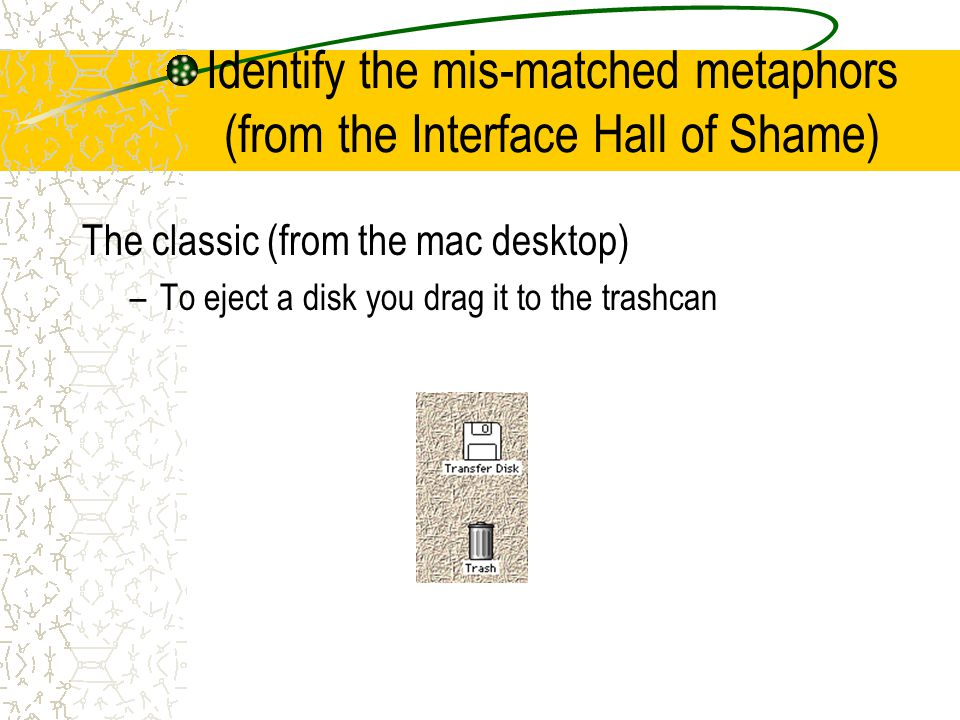 Identify the mis-matched metaphors (from the Interface Hall of Shame) The classic (from the mac desktop) –To eject a disk you drag it to the trashcan