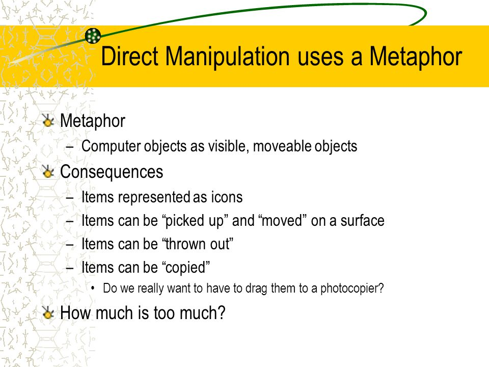 "Direct Manipulation uses a Metaphor Metaphor –Computer objects as visible, moveable objects Consequences –Items represented as icons –Items can be ""pi"