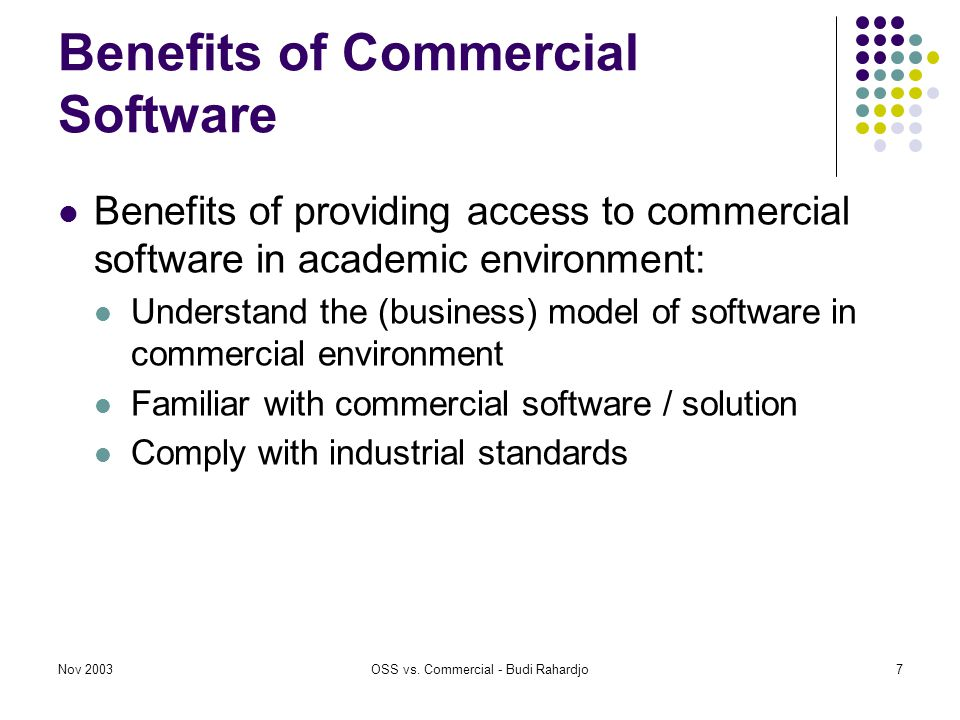 Nov 2003OSS vs. Commercial - Budi Rahardjo7 Benefits of Commercial Software Benefits of providing access to commercial software in academic environmen
