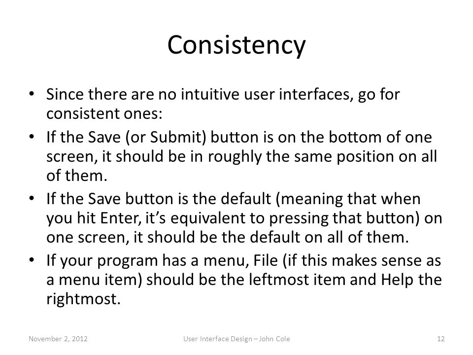 Consistency Since there are no intuitive user interfaces, go for consistent ones: If the Save (or Submit) button is on the bottom of one screen, it sh