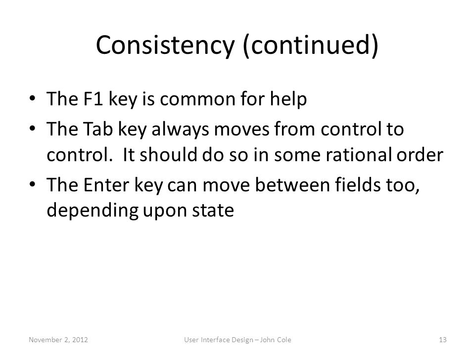 Consistency (continued) The F1 key is common for help The Tab key always moves from control to control. It should do so in some rational order The Ent