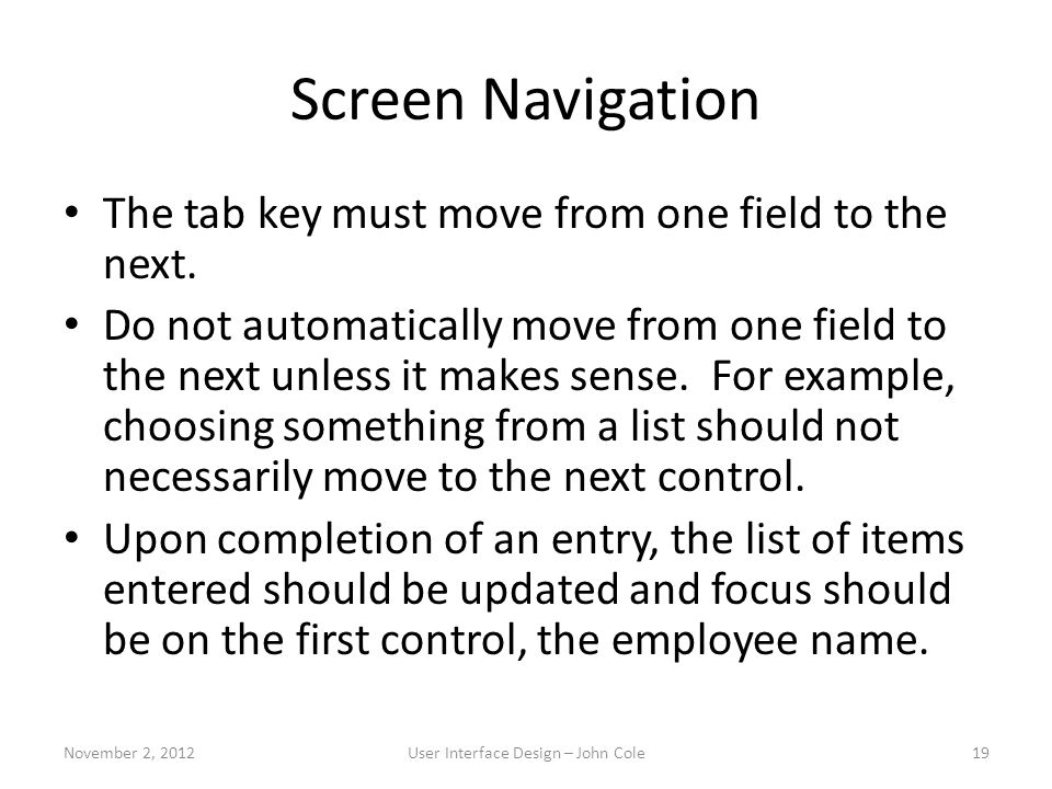 Screen Navigation The tab key must move from one field to the next. Do not automatically move from one field to the next unless it makes sense. For ex