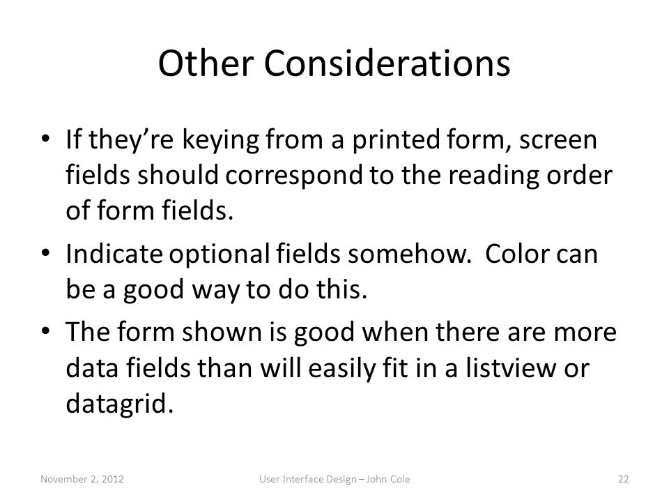Other Considerations If they're keying from a printed form, screen fields should correspond to the reading order of form fields. Indicate optional fie