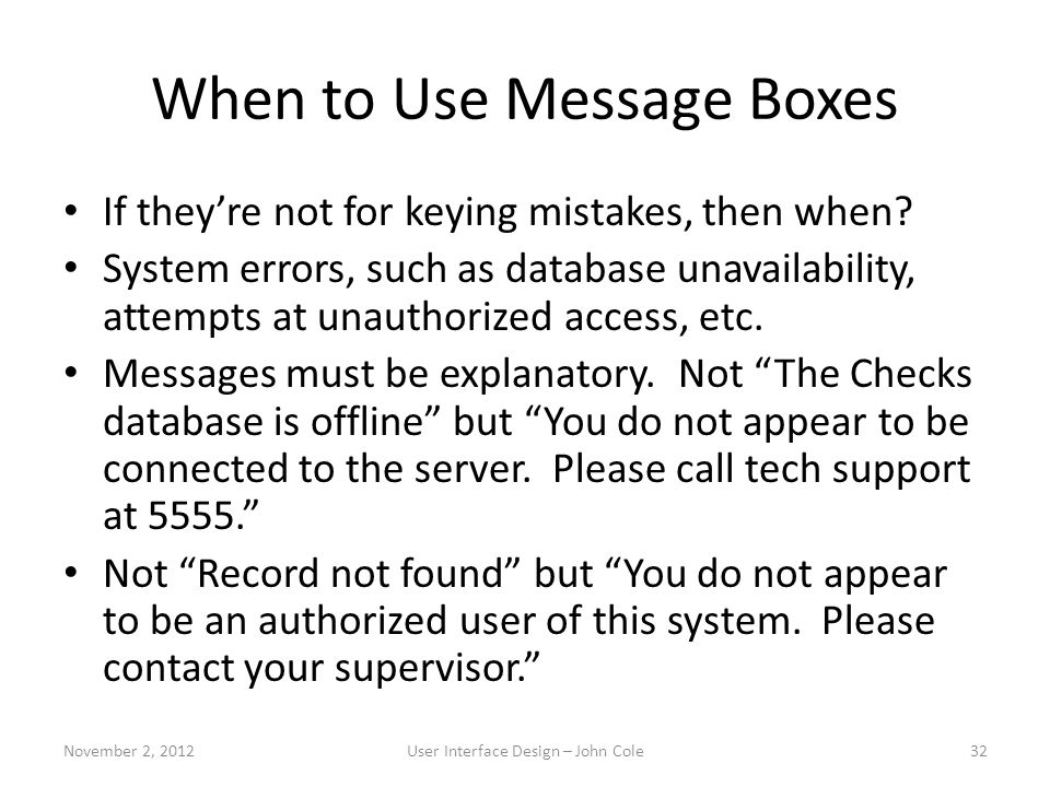 When to Use Message Boxes If they're not for keying mistakes, then when? System errors, such as database unavailability, attempts at unauthorized acce