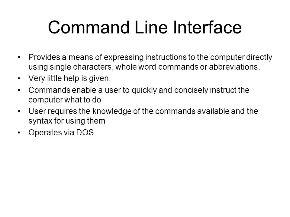 Command Line Interface Provides a means of expressing instructions to the computer directly using single characters, whole word commands or abbreviati