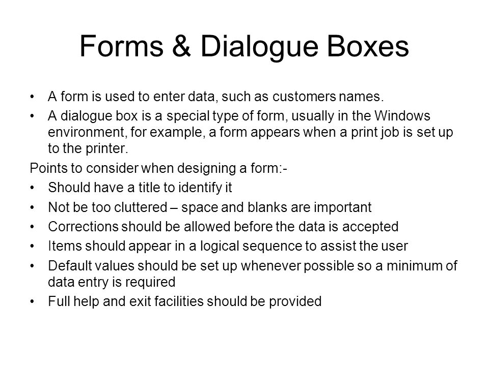 Forms & Dialogue Boxes A form is used to enter data, such as customers names. A dialogue box is a special type of form, usually in the Windows environ