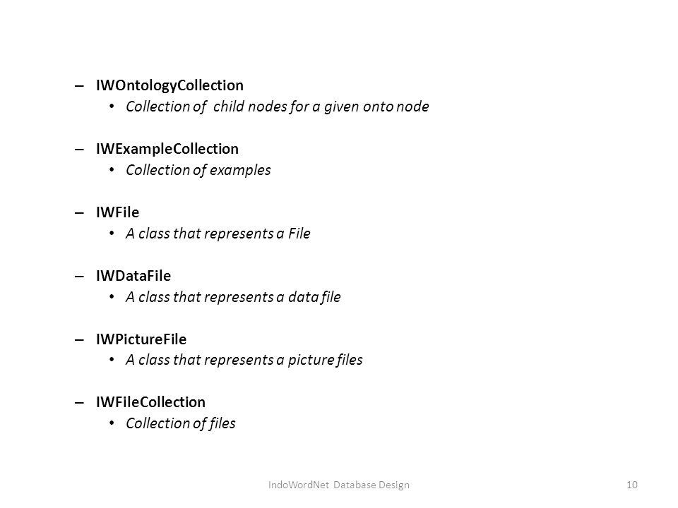 – IWOntologyCollection Collection of child nodes for a given onto node – IWExampleCollection Collection of examples – IWFile A class that represents a File – IWDataFile A class that represents a data file – IWPictureFile A class that represents a picture files – IWFileCollection Collection of files IndoWordNet Database Design10