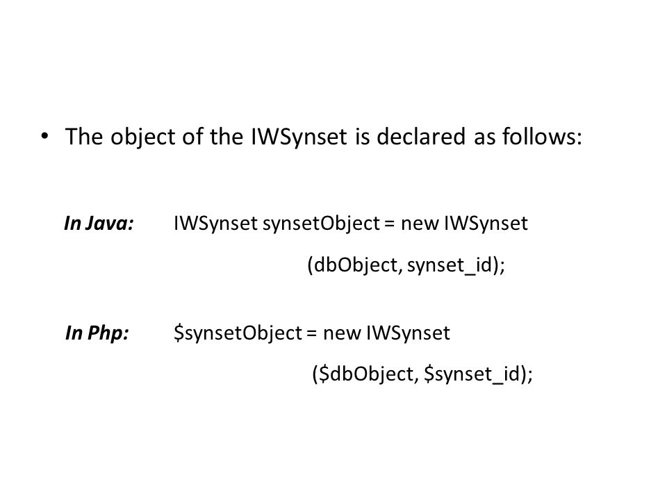 The object of the IWSynset is declared as follows: In Java:IWSynset synsetObject = new IWSynset (dbObject, synset_id); In Php:$synsetObject = new IWSynset ($dbObject, $synset_id);