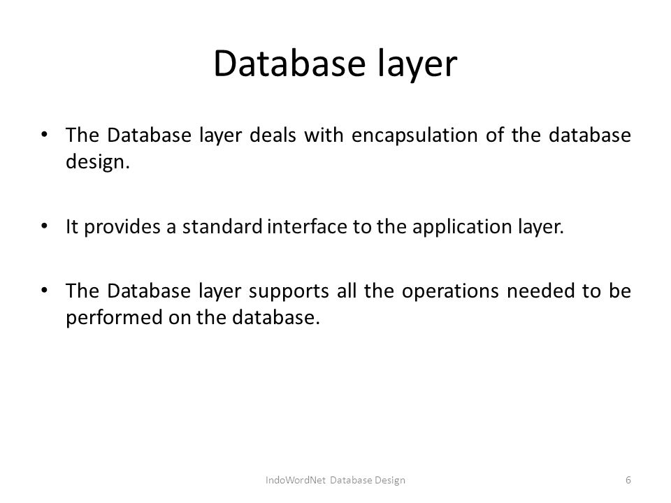 Database layer The Database layer deals with encapsulation of the database design.