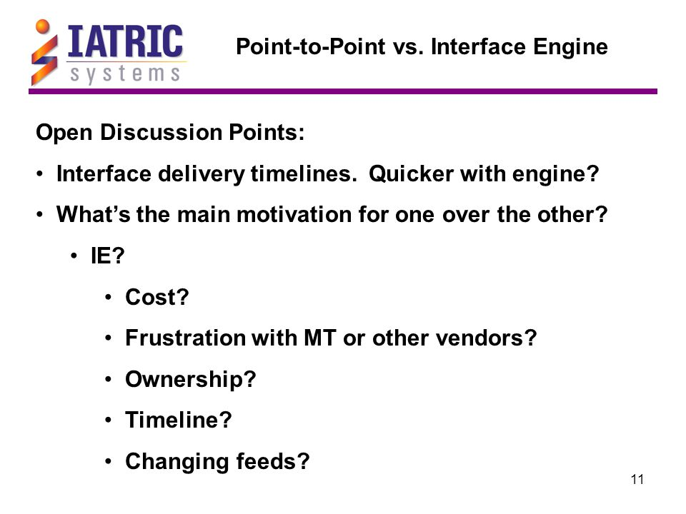 11 Point-to-Point vs. Interface Engine Open Discussion Points: Interface delivery timelines. Quicker with engine? What's the main motivation for one o