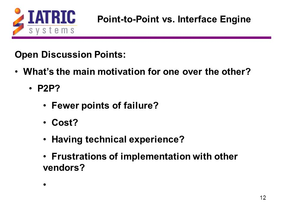 12 Point-to-Point vs. Interface Engine Open Discussion Points: What's the main motivation for one over the other? P2P? Fewer points of failure? Cost?