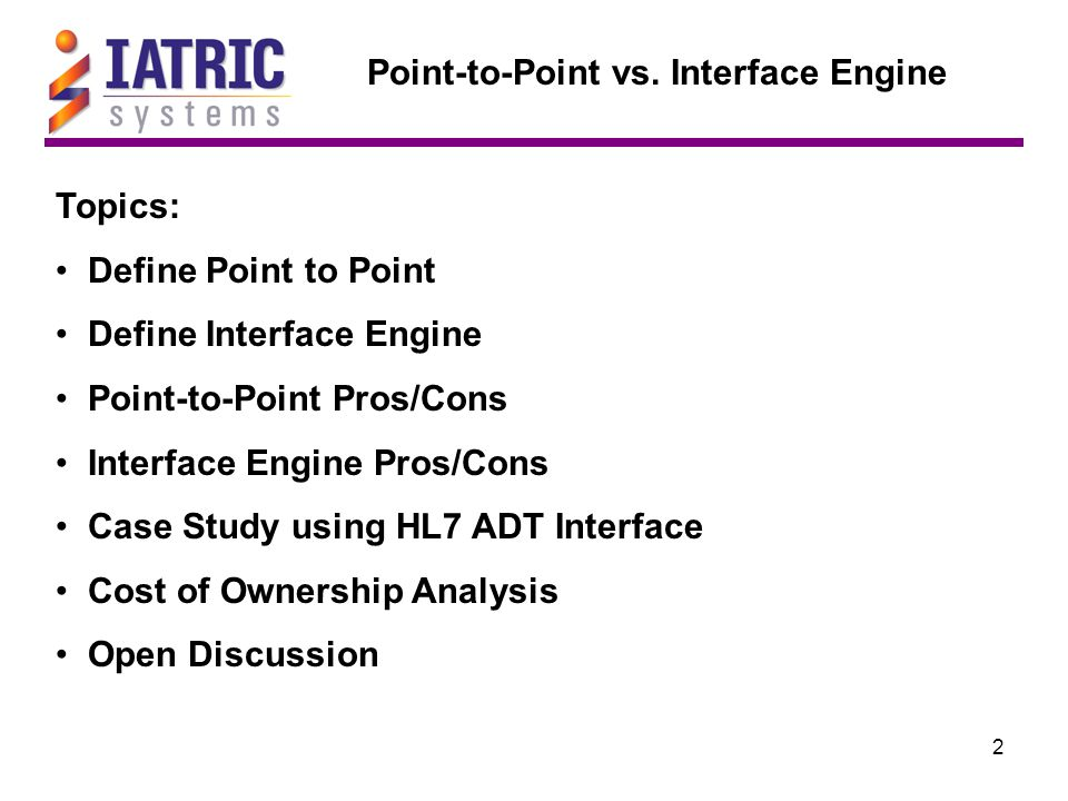 2 Topics: Define Point to Point Define Interface Engine Point-to-Point Pros/Cons Interface Engine Pros/Cons Case Study using HL7 ADT Interface Cost of