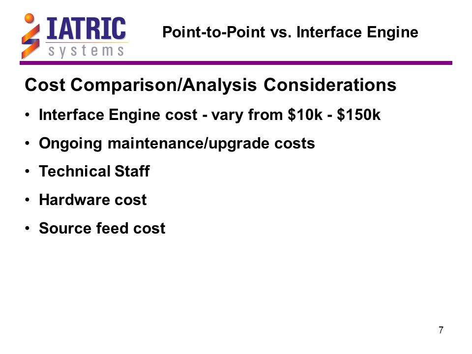 7 Point-to-Point vs. Interface Engine Cost Comparison/Analysis Considerations Interface Engine cost - vary from $10k - $150k Ongoing maintenance/upgra