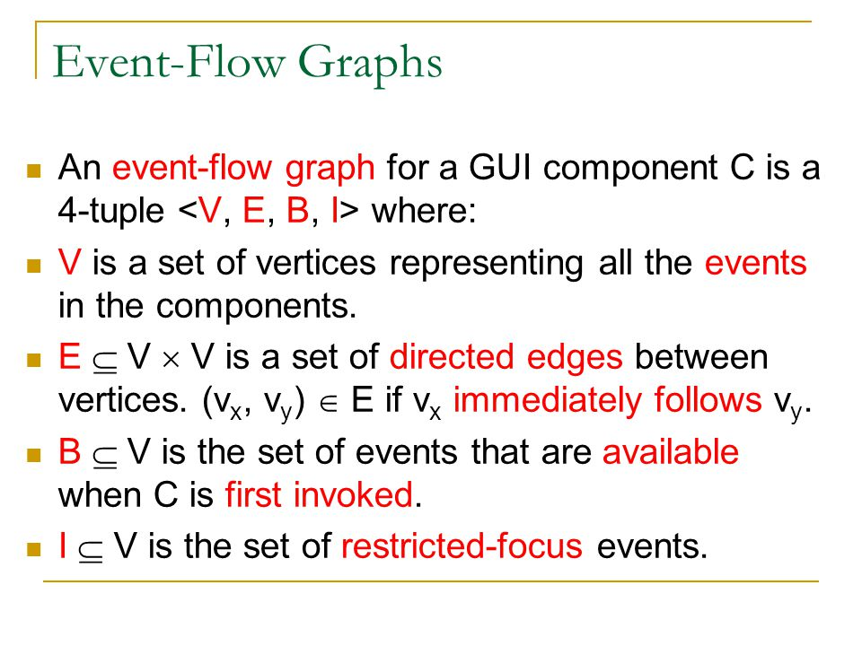 Event-Flow Graphs An event-flow graph for a GUI component C is a 4-tuple where: V is a set of vertices representing all the events in the components.