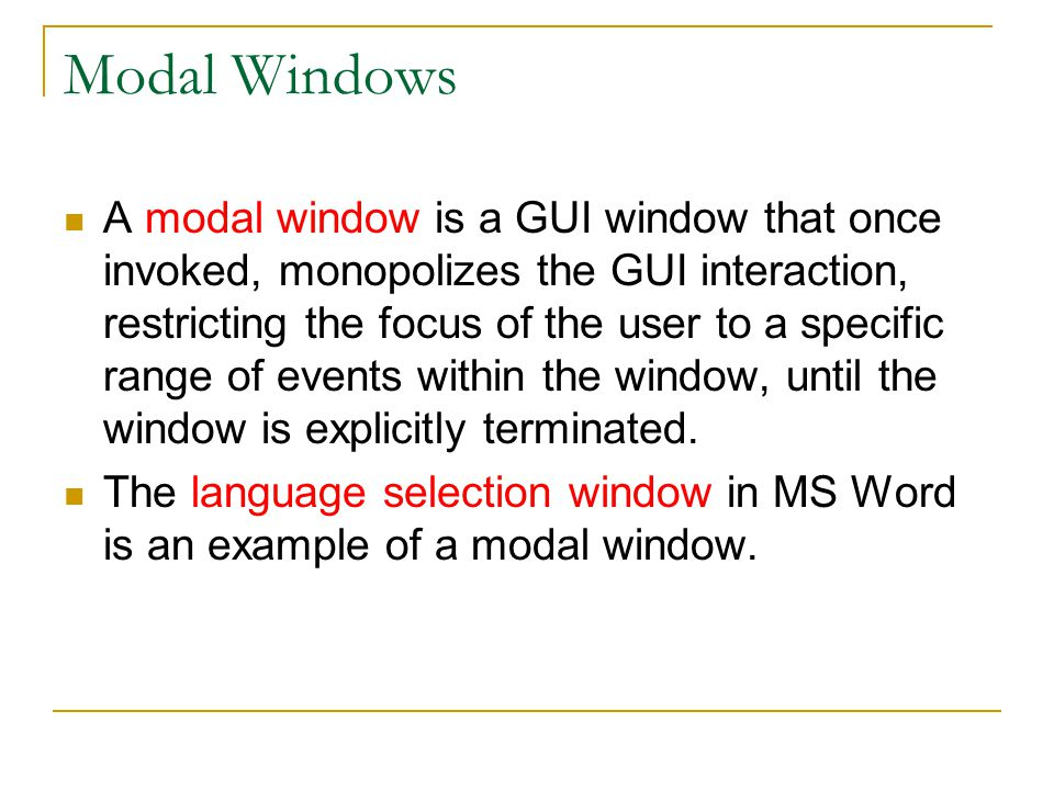 Modal Windows A modal window is a GUI window that once invoked, monopolizes the GUI interaction, restricting the focus of the user to a specific range of events within the window, until the window is explicitly terminated.