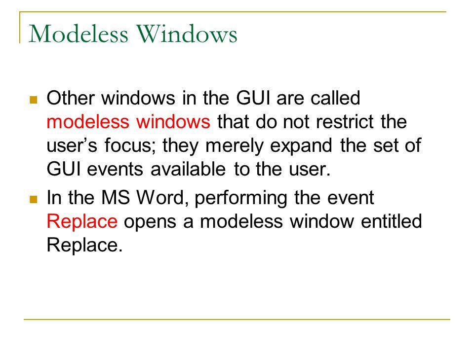 Modeless Windows Other windows in the GUI are called modeless windows that do not restrict the user's focus; they merely expand the set of GUI events available to the user.