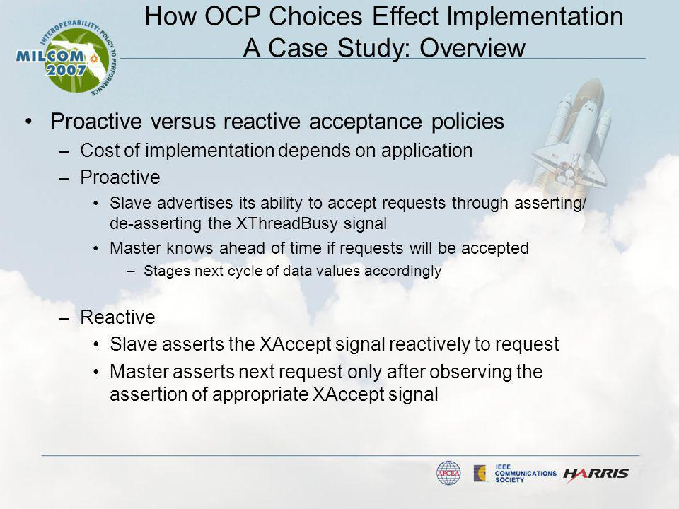 How OCP Choices Effect Implementation A Case Study: Overview Proactive versus reactive acceptance policies –Cost of implementation depends on application –Proactive Slave advertises its ability to accept requests through asserting/ de-asserting the XThreadBusy signal Master knows ahead of time if requests will be accepted –Stages next cycle of data values accordingly –Reactive Slave asserts the XAccept signal reactively to request Master asserts next request only after observing the assertion of appropriate XAccept signal