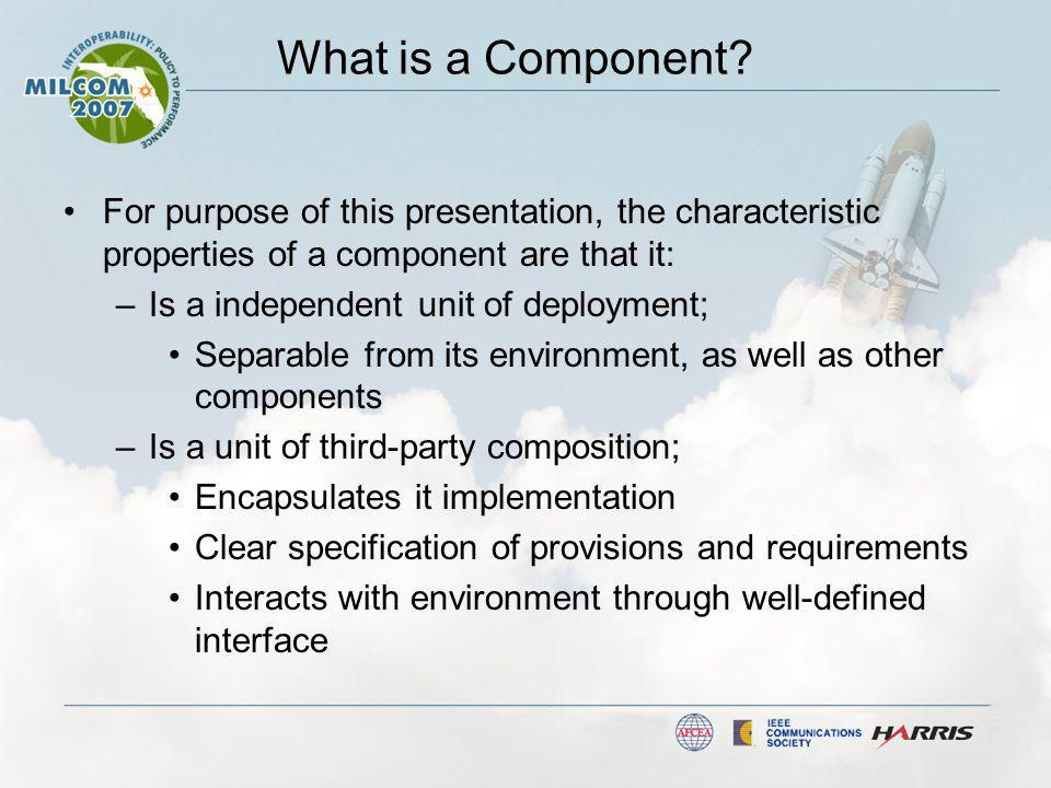 What is a Component? For purpose of this presentation, the characteristic properties of a component are that it: –Is a independent unit of deployment;