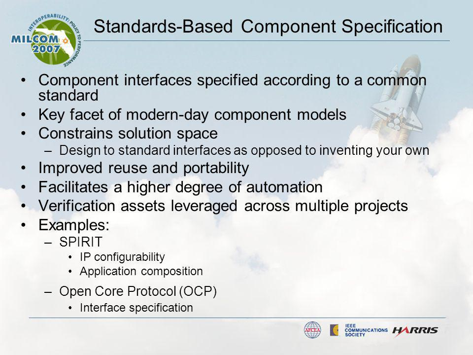Standards-Based Component Specification Component interfaces specified according to a common standard Key facet of modern-day component models Constrains solution space –Design to standard interfaces as opposed to inventing your own Improved reuse and portability Facilitates a higher degree of automation Verification assets leveraged across multiple projects Examples: –SPIRIT IP configurability Application composition –Open Core Protocol (OCP) Interface specification