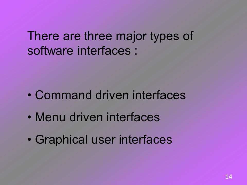 14 There are three major types of software interfaces : Command driven interfaces Menu driven interfaces Graphical user interfaces