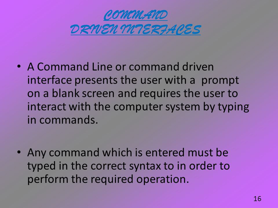 COMMAND DRIVEN INTERFACES A Command Line or command driven interface presents the user with a prompt on a blank screen and requires the user to intera