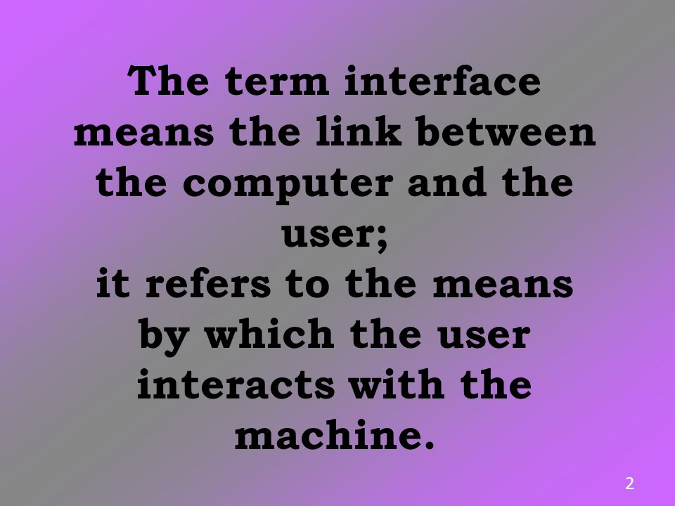 The term interface means the link between the computer and the user; it refers to the means by which the user interacts with the machine. 2