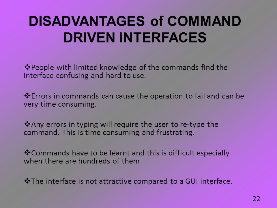 DISADVANTAGES of COMMAND DRIVEN INTERFACES  People with limited knowledge of the commands find the interface confusing and hard to use.  Errors in c