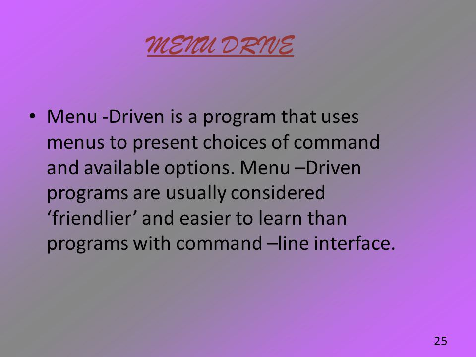 MENU DRIVE Menu -Driven is a program that uses menus to present choices of command and available options. Menu –Driven programs are usually considered