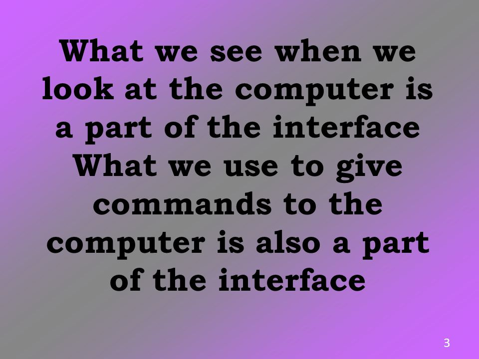 What we see when we look at the computer is a part of the interface What we use to give commands to the computer is also a part of the interface 3