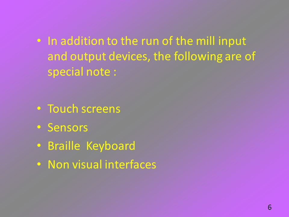 In addition to the run of the mill input and output devices, the following are of special note : Touch screens Sensors Braille Keyboard Non visual int