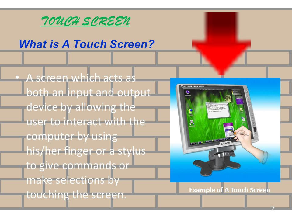 TOUCH SCREEN What is A Touch Screen? A screen which acts as both an input and output device by allowing the user to interact with the computer by usin