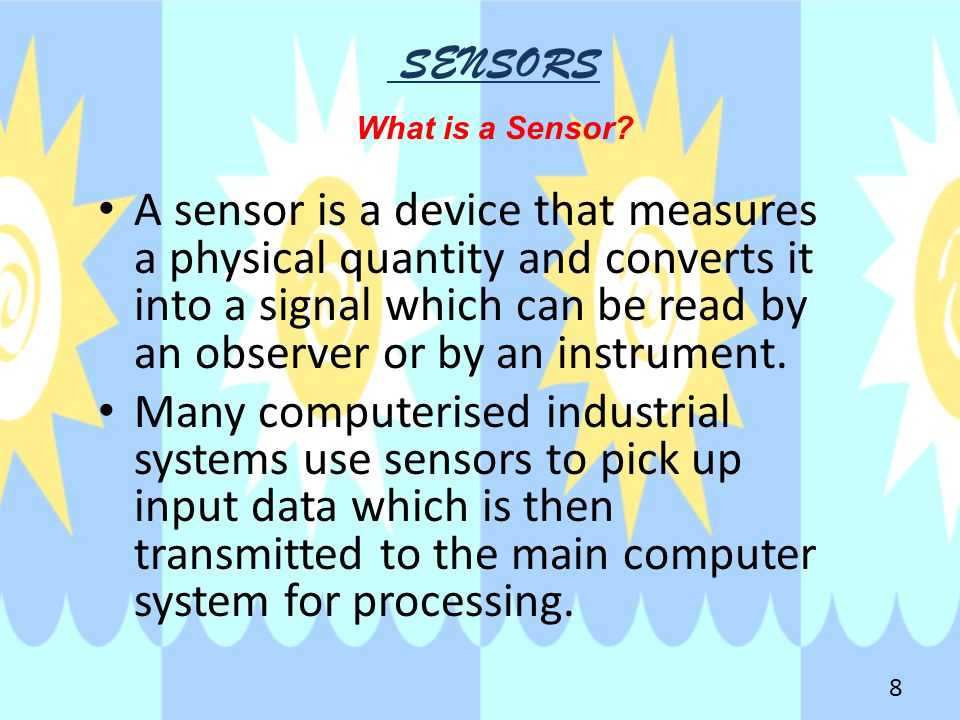 SENSORS What is a Sensor? A sensor is a device that measures a physical quantity and converts it into a signal which can be read by an observer or by