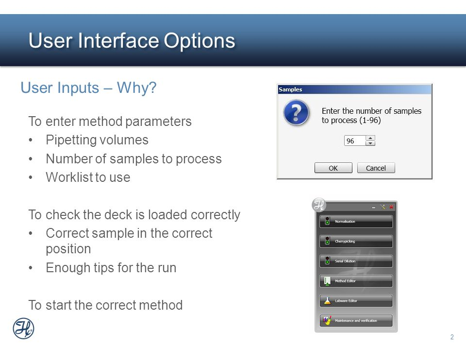 2 User Interface Options User Inputs – Why? To enter method parameters Pipetting volumes Number of samples to process Worklist to use To check the dec