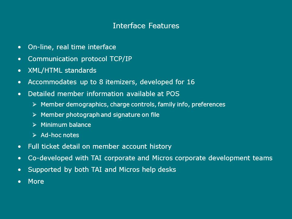 Interface Features On-line, real time interface Communication protocol TCP/IP XML/HTML standards Accommodates up to 8 itemizers, developed for 16 Detailed member information available at POS  Member demographics, charge controls, family info, preferences  Member photograph and signature on file  Minimum balance  Ad-hoc notes Full ticket detail on member account history Co-developed with TAI corporate and Micros corporate development teams Supported by both TAI and Micros help desks More
