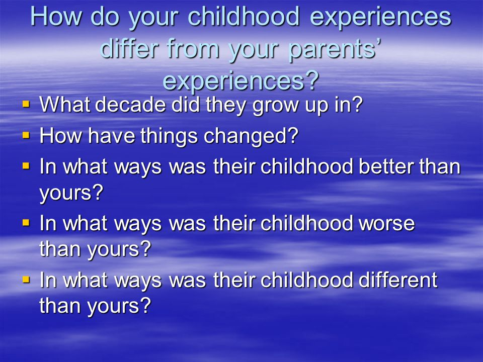How do your childhood experiences differ from your parents' experiences.