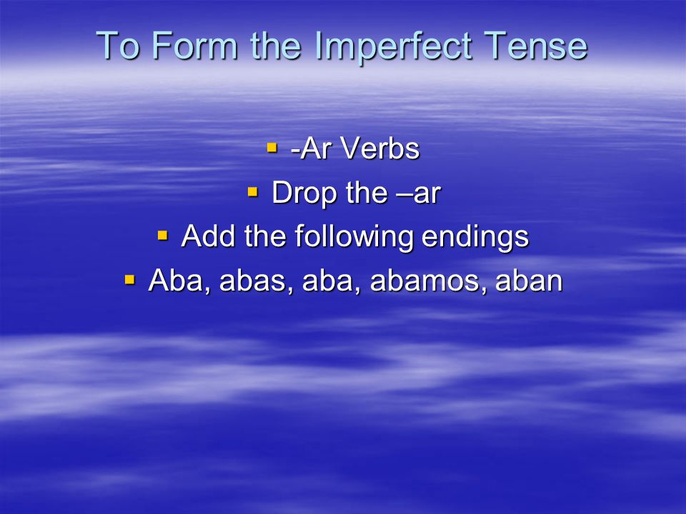To Form the Imperfect Tense  -Ar Verbs  Drop the –ar  Add the following endings  Aba, abas, aba, abamos, aban
