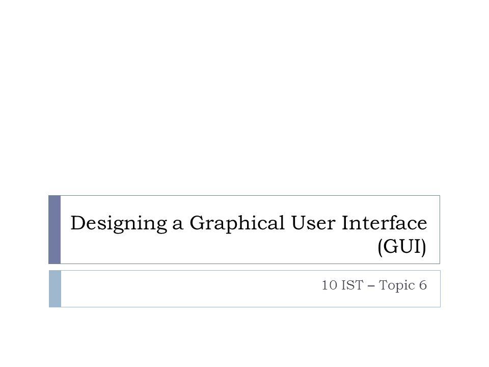 Designing a Graphical User Interface (GUI) 10 IST – Topic 6