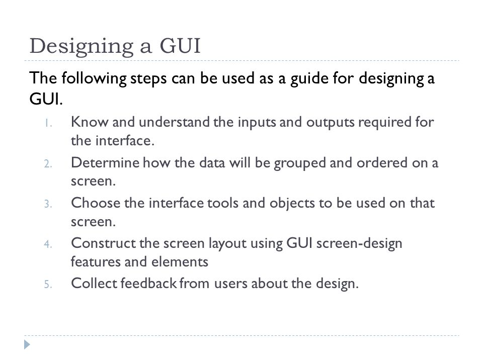 Designing a GUI The following steps can be used as a guide for designing a GUI.