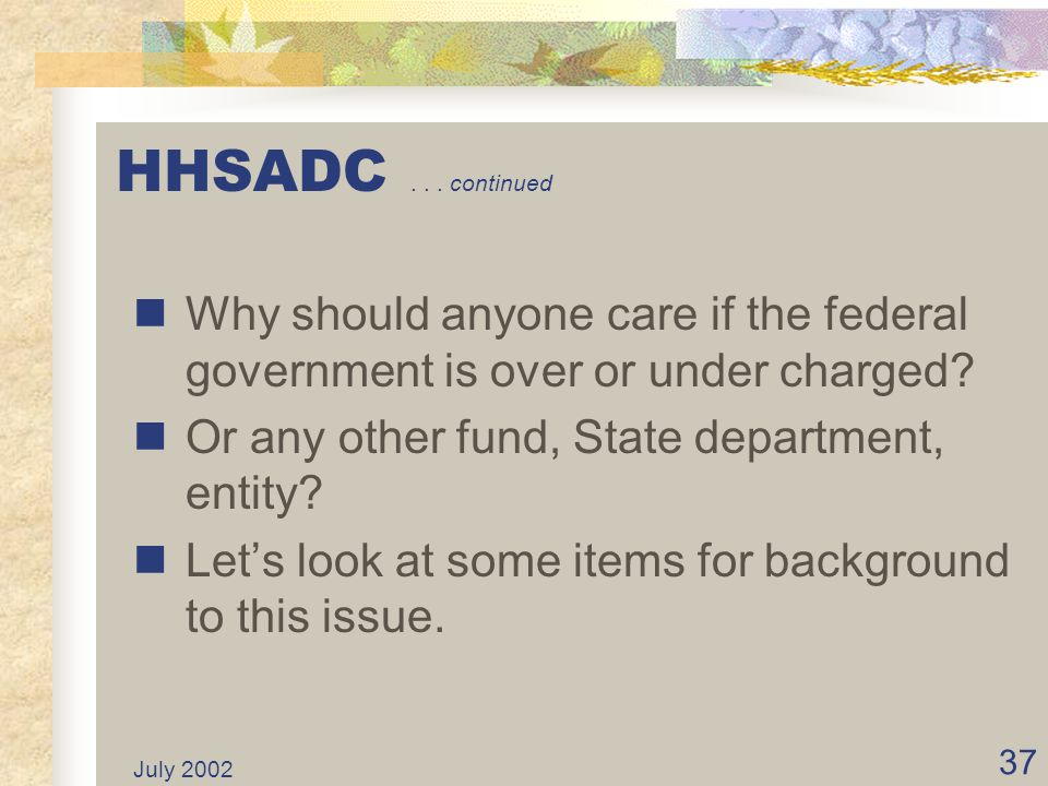 July 2002 36 HHSADC... continued Clients receiving federal funds bill the federal government for these charges. Over/under collections result in over/