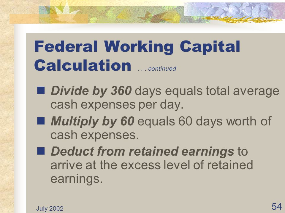 July 2002 53 Federal Working Capital Calculation Total Expenses per audited financial statements. Less Non-cash expenses such as depreciation. Equals