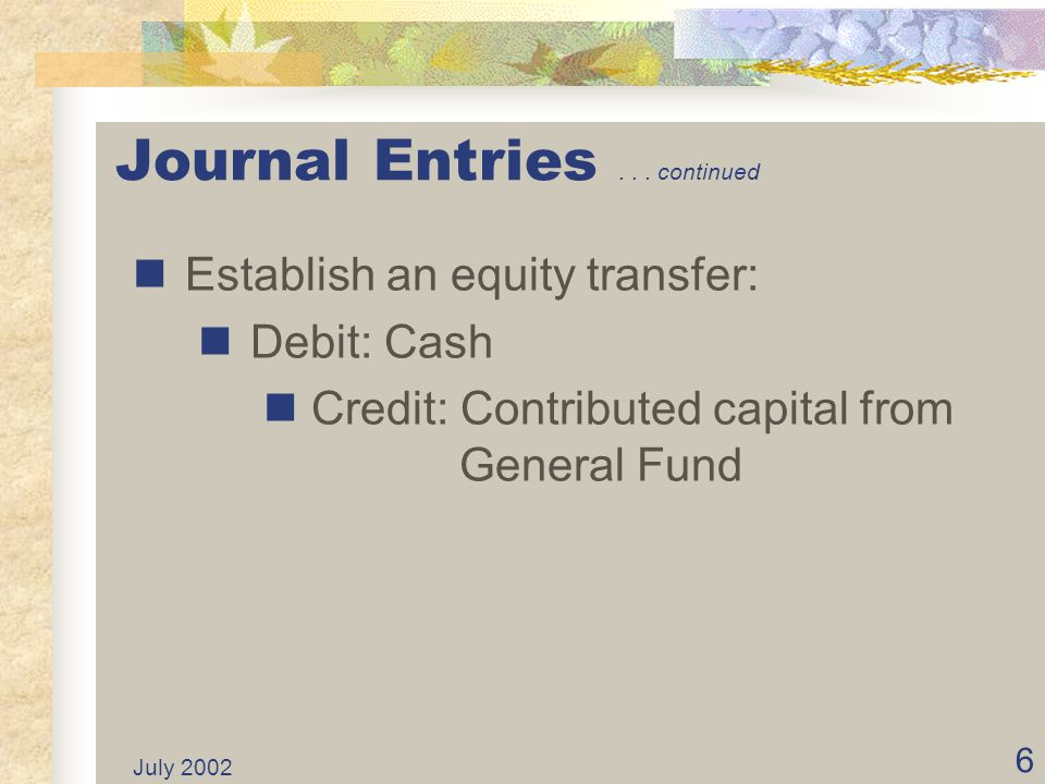 July 2002 5 Journal Entries Various journal entries record the establishment and operational activities of an Internal Service Fund. See slides 6 thro
