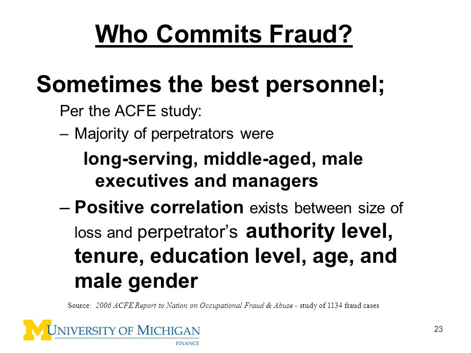 23 Who Commits Fraud? Sometimes the best personnel; Per the ACFE study: –Majority of perpetrators were long-serving, middle-aged, male executives and
