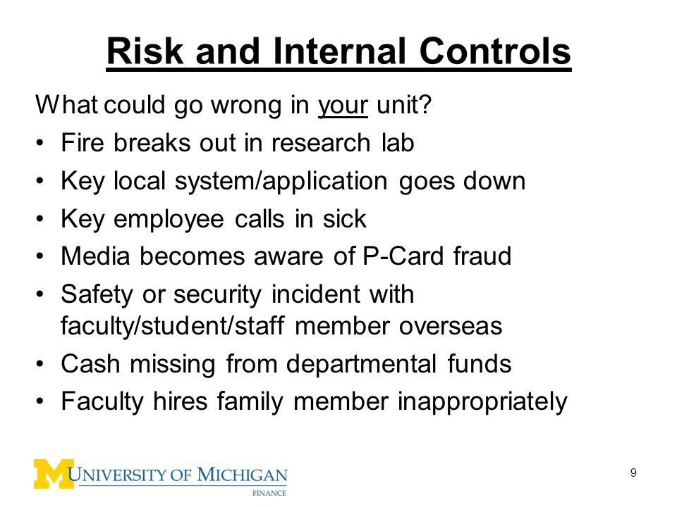 9 Risk and Internal Controls What could go wrong in your unit? Fire breaks out in research lab Key local system/application goes down Key employee cal