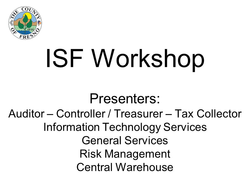 ISF Workshop Presenters: Auditor – Controller / Treasurer – Tax Collector Information Technology Services General Services Risk Management Central Warehouse