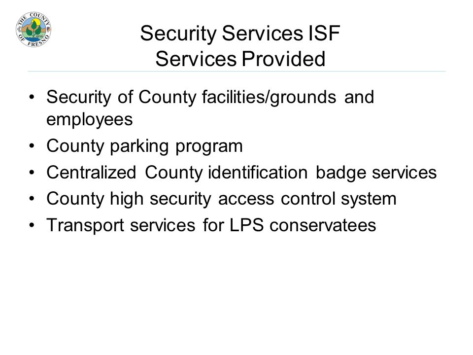 Security Services ISF Services Provided Security of County facilities/grounds and employees County parking program Centralized County identification badge services County high security access control system Transport services for LPS conservatees