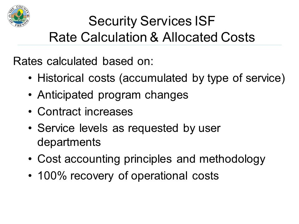 Security Services ISF Rate Calculation & Allocated Costs Rates calculated based on: Historical costs (accumulated by type of service) Anticipated program changes Contract increases Service levels as requested by user departments Cost accounting principles and methodology 100% recovery of operational costs