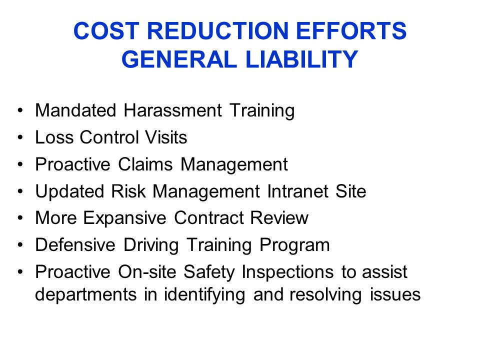 COST REDUCTION EFFORTS GENERAL LIABILITY Mandated Harassment Training Loss Control Visits Proactive Claims Management Updated Risk Management Intranet Site More Expansive Contract Review Defensive Driving Training Program Proactive On-site Safety Inspections to assist departments in identifying and resolving issues