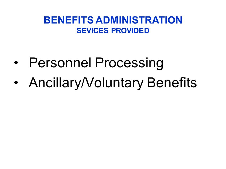 Personnel Processing Ancillary/Voluntary Benefits BENEFITS ADMINISTRATION SEVICES PROVIDED